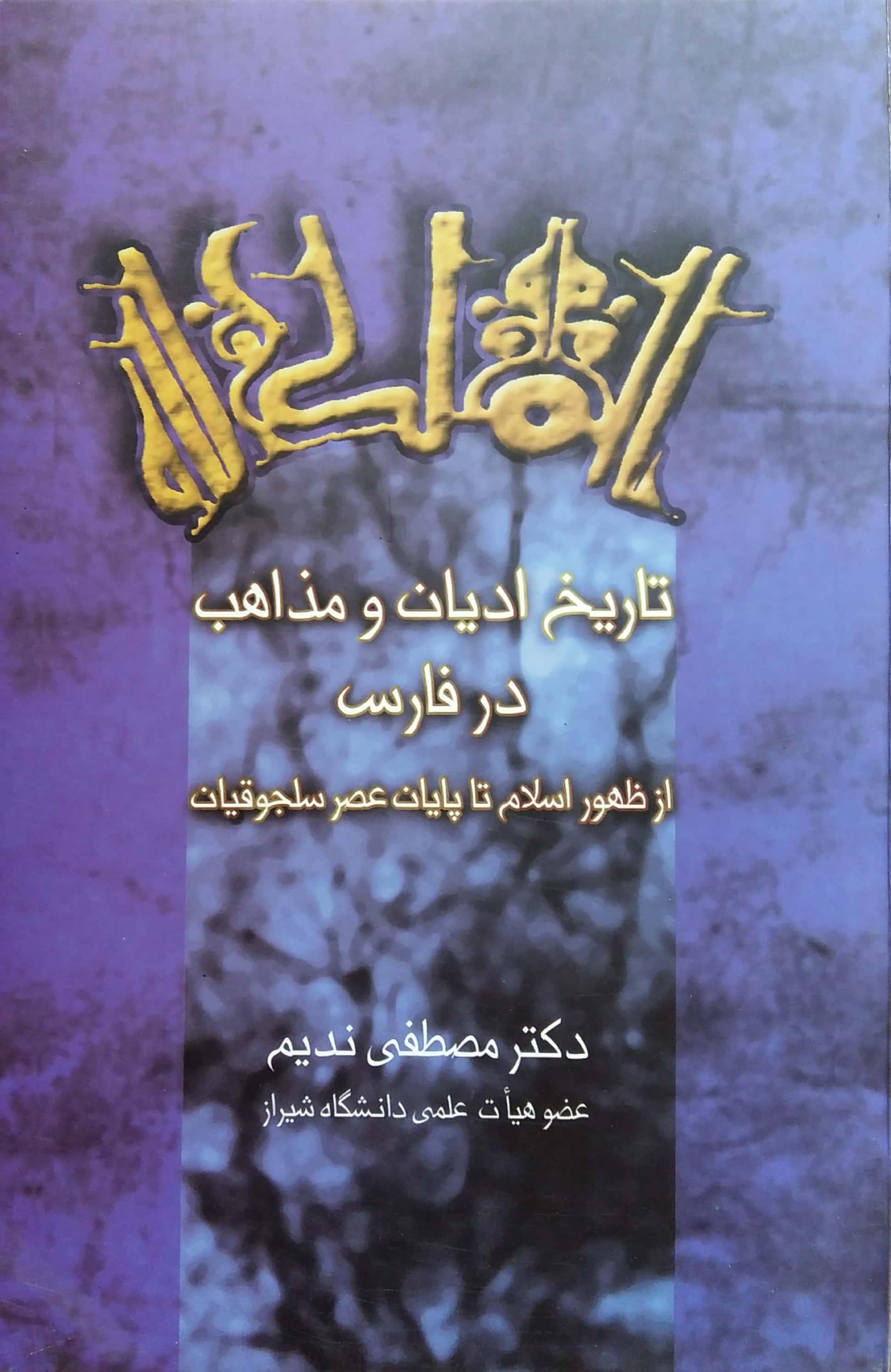 تاریخ ادیان و مذاهب در فارس از ظهور اسلام تا پایان عصر سلجوقیان (مولف دکتر مصطفی ندیم)